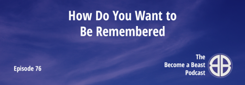 BAB 076 | How Do You Want to Be Remembered