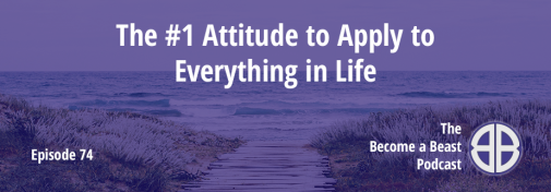 BAB 074 | The #1 Attitude to Apply to Everything in Life