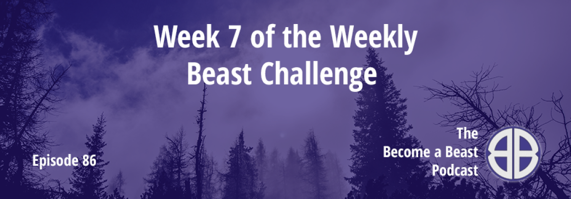 BAB 086 | Week 7 of The Weekly Beast Challenge