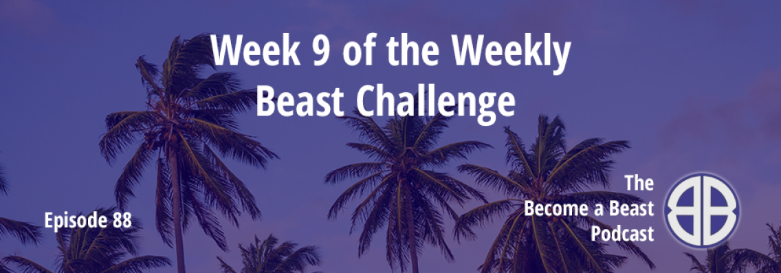 BAB 088 | Week 9 of The Weekly Beast Challenge